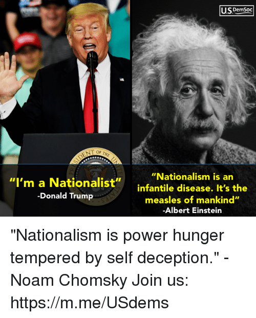 "Nationalism: U.SDemsoc  ""Nationalism is an  ""I'm a Nationalist""infantile disease. It's the  -Donald Trump  measles of mankind""  Albert Einstein ""Nationalism is power hunger tempered by self deception."" - Noam Chomsky Join us: https://m.me/USdems"