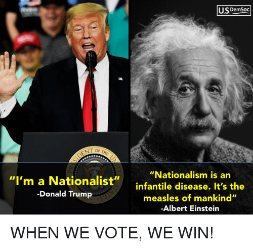 "Nationalism: U.SDemsoc  ""Nationalism is an  ""I'm a Nationalist""infantile disease. It's the  -Donald Trump  measles of mankind""  Albert Einstein WHEN WE VOTE, WE WIN!"