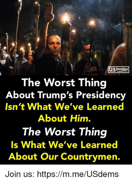 The Worst, Him, and Thing: U.spemSoc  The Worst Thing  About Trump's Presidency  sn't What We've Learned  About Him.  The Worst Thing  Is What We ve Learned  About Our Countrymen. Join us: https://m.me/USdems