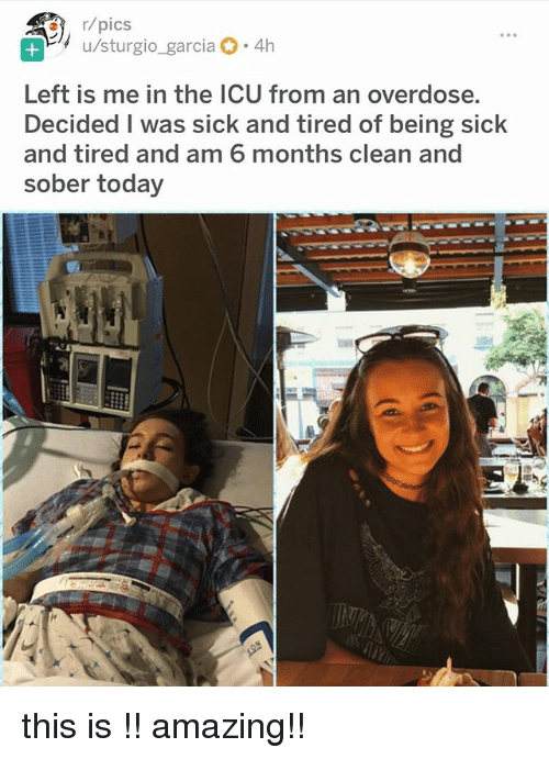 Today, Sober, and Amazing: u/sturgio-garcia  ,-4h  Left is me in the ICU from an overdose  Decided I was sick and tired of being sick  and tired and am 6 months clean and  sober today this is !! amazing!!