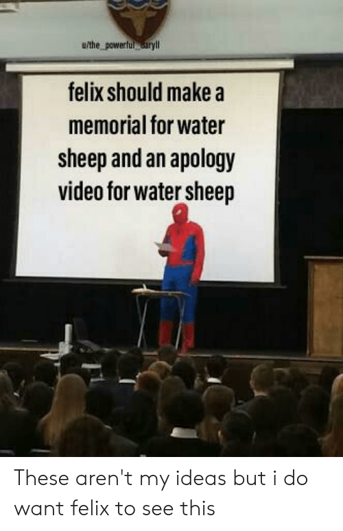 Video, Water, and Powerful: u/the powerful aryl  felix should make a  memorial for water  sheep and an apology  video for water sheep These aren't my ideas but i do want felix to see this