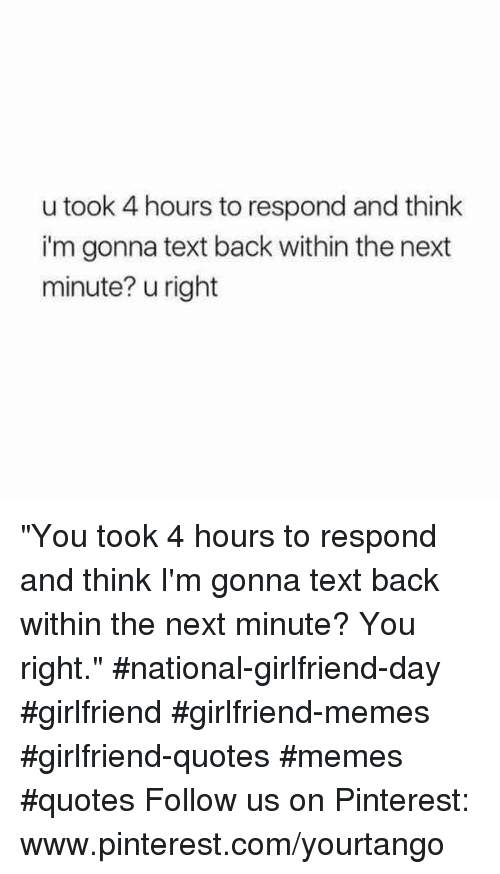 "Girlfriend Quotes: u took 4 hours to respond and think  i'm gonna text back within the next  minute? u right ""You took 4 hours to respond and think I'm gonna text back within the next minute? You right."" #national-girlfriend-day #girlfriend #girlfriend-memes #girlfriend-quotes #memes #quotes Follow us on Pinterest: www.pinterest.com/yourtango"