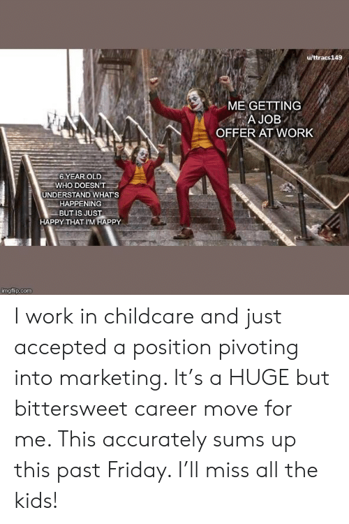 Accepted: u/ttracs149  ME GETTING  A JOB  OFFER AT WORK  6 YEAR OLD  WHO DOESN'T  UNDERSTAND WHAT'S  HAPPENING  BUT IS JUST  HAPPY THAT I'M HAPPY  imgflip.com I work in childcare and just accepted a position pivoting into marketing. It's a HUGE but bittersweet career move for me. This accurately sums up this past Friday. I'll miss all the kids!