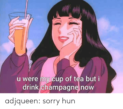 Cup Of Tea: u were my cup of tea but i  drink champagne now adjqueen:  sorry hun
