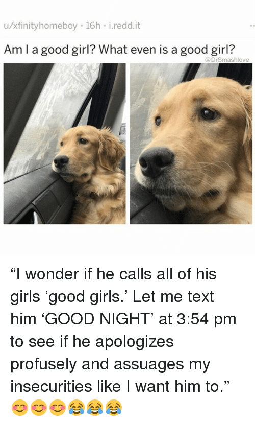 """Girls, Memes, and Girl: u/xfinityhomeboy 16h i.redd.it  Am l a good girl? What even is a good girl?  @DrSmashlove """"I wonder if he calls all of his girls 'good girls.' Let me text him 'GOOD NIGHT' at 3:54 pm to see if he apologizes profusely and assuages my insecurities like I want him to."""" 😊😊😊😂😂😂"""