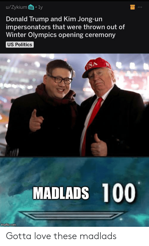 Donald Trump, Kim Jong-Un, and Love: u/Zykium ly  Donald Trump and Kim Jong-un  impersonators that were thrown out of  Winter Olympics opening ceremony  US Politics  OSA  MADLADS 100  imgflip.com Gotta love these madlads