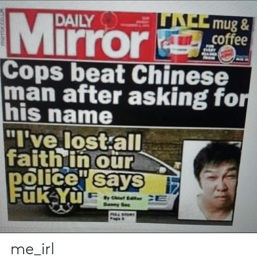 "Police, Lost, and Chinese: UACE mug&  coffee  DAILY  Mirror  Cops beat Chinese  man after asking for  his name  ""I've lost all  faithin our  police says  Fuk Yu  CE  y Cist Editr  Danny Se  PALSTOR me_irl"