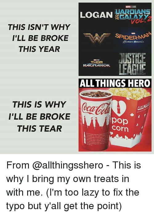 pop corn: UARDIANS  LOGAN  OF  THE  THIS ISN'T WHY  I'LL BE BROKE  NA DER MAN  THIS YEAR  THOR  ALL THINGS HERO  THIS IS WHY  I'LL BE BROKE  pop  Corn  THIS TEAR From @allthingsshero - This is why I bring my own treats in with me. (I'm too lazy to fix the typo but y'all get the point)