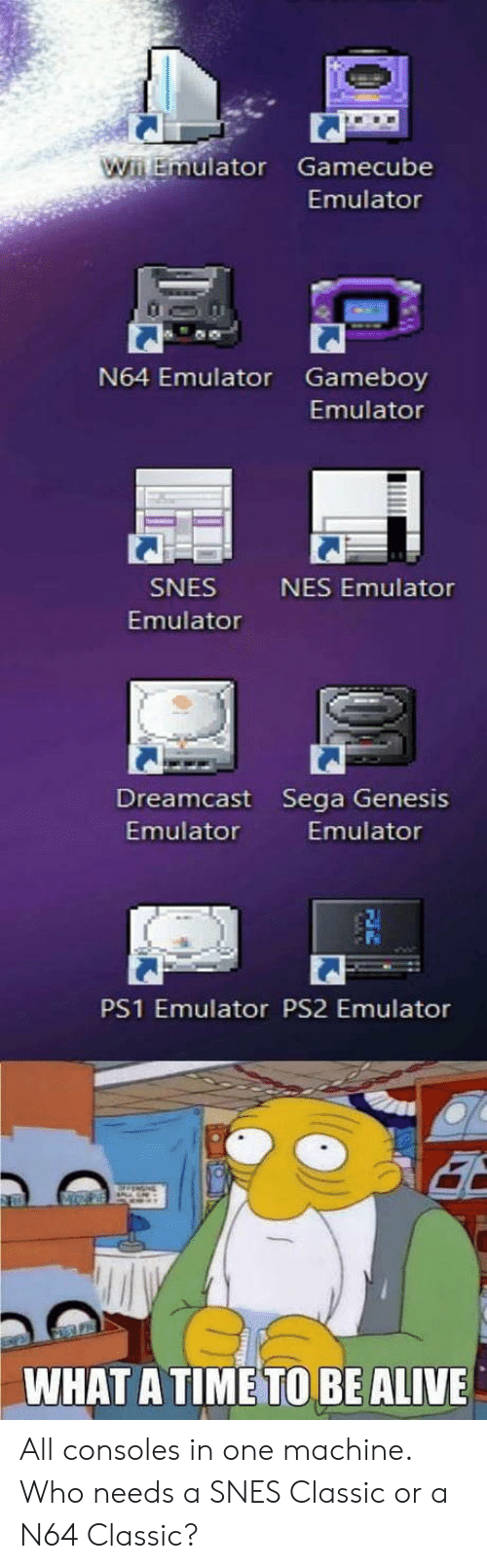 n64: uator Gamecube  Emulator  N64 Emulator Gameboy  Emulator  SNES  Emulator  NES Emulator  Dreamcast Sega Genesis  Emulator  Emulator  PS1 Emulator PS2 Emulator  WHAT A TIME TO BE ALIVE All consoles in one machine. Who needs a SNES Classic or a N64 Classic?