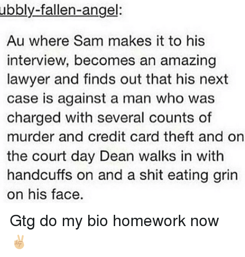 Lawyer, Memes, and Shit: ubbly-fallen-angel:  Au where Sam makes it to his  interview, becomes an amazing  lawyer and finds out that his next  case is against a man who was  charged with several counts of  murder and credit card theft and on  the court day Dean walks in with  handcuffs on and a shit eating grin  on his face. Gtg do my bio homework now ✌🏼