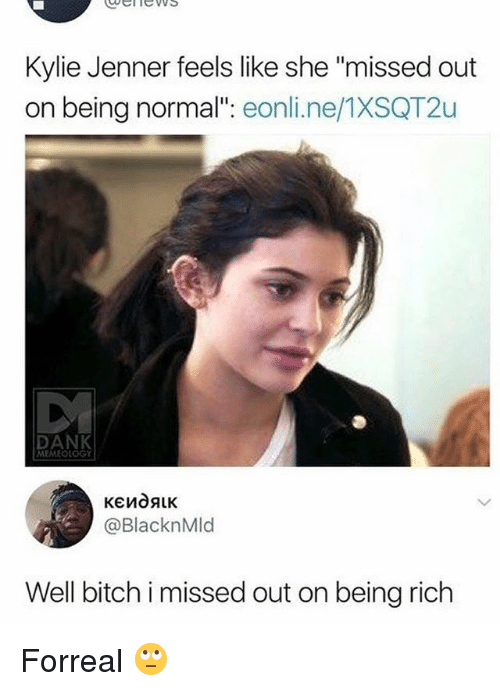 """Being rich: ubelnews  Kylie Jenner feels like she """"missed out  on being normal"""": eonli.ne/1XSQT2u  DANK  MEMEOLOGY  @BlacknMld  Well bich i missed out on being rich Forreal 🙄"""