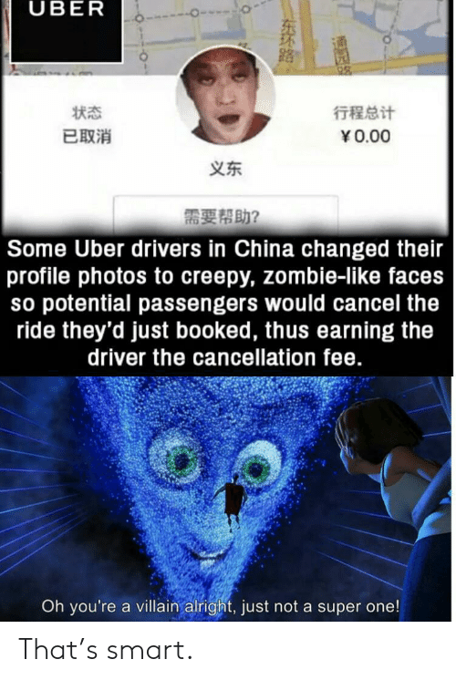 fee: UBER  行程总计  状态  已取消  Y0.00  义东  需要帮助?  Some Uber drivers in China changed their  profile photos to creepy, zombie-like faces  so potential passengers would cancel the  ride they'd just booked, thus earning the  driver the cancellation fee.  Oh you're a villain alright, just not a super one!  NENTEY  东环路。 That's smart.