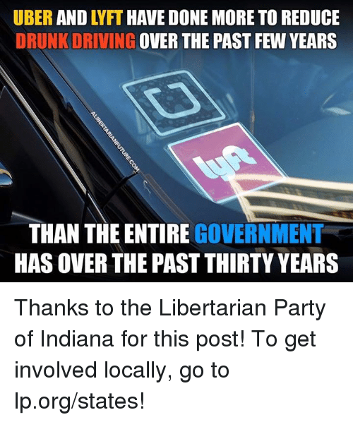 Drunked: UBER AND LYFT HAVE DONE MORE TO REDUCE  DRUNK DRIVING OVER THE PAST FEW YEARS  THAN THE ENTIRE GOVERNMENT  HAS OVER THE PAST THIRTY YEARS Thanks to the Libertarian Party of Indiana for this post! To get involved locally, go to lp.org/states!