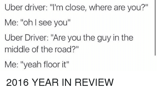 """Its 2016: Uber driver: """"I'm close, where are you?""""  Me: """"oh I see you""""  Uber Driver: """"Are you the guy in the  middle of the road?""""  Me: """"yeah floor it"""" 2016 YEAR IN REVIEW"""