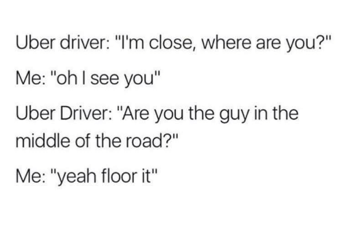 "Uber, Yeah, and The Middle: Uber driver: ""I'm close, where are you?""  Me: ""ohl see you""  Uber Driver: ""Are you the guy in the  middle of the road?""  Me: ""yeah floor it"""