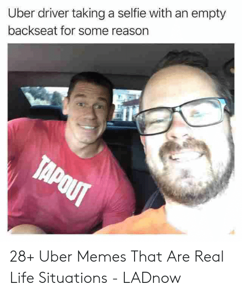 Bubbles Decent Meme: Uber driver taking a selfie with an empty  backseat for some reason  TAPOUT 28+ Uber Memes That Are Real Life Situations - LADnow