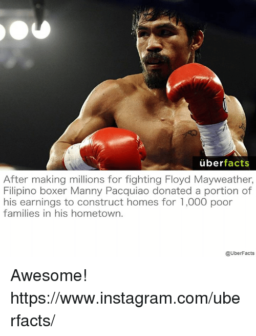 manny pacquiao: uber  facts  After making millions for fighting Floyd Mayweather,  Filipino boxer Manny Pacquiao donated a portion of  his earnings to construct homes for 1,000 poor  families in his hometown.  @Uber Facts Awesome! https://www.instagram.com/uberfacts/