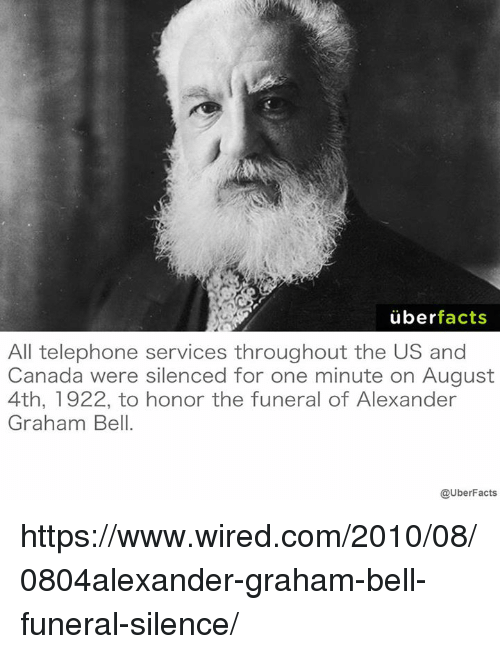 Alexander Graham Bell, Memes, and Wired: uber  facts  All telephone services throughout the US and  Canada were silenced for one minute on August  4th, 1922, to honor the funeral of Alexander  Graham Bell.  @UberFacts https://www.wired.com/2010/08/0804alexander-graham-bell-funeral-silence/