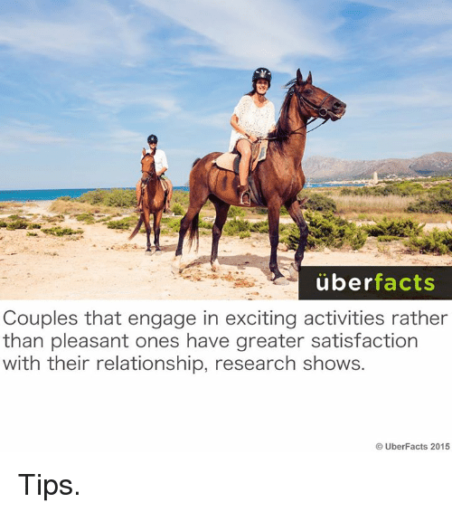 Excition: uber  facts  Couples that engage in exciting activities rather  than pleasant ones have greater satisfaction  with their relationship, research shows.  UberFacts 2015 Tips.