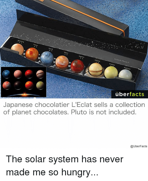 Facts, Hungry, and Memes: uber  facts  Japanese chocolatier L'Eclat sells a collection  of planet chocolates. Pluto is not included.  @UberFacts The solar system has never made me so hungry...