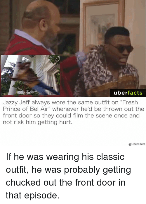 """Facts, Fresh, and Fresh Prince of Bel-Air: uber  facts  Jazzy Jeff always wore the same outfit on """"Fresh  Prince of Bel Air"""" whenever he'd be thrown out the  front door so they could film the scene once and  not risk him getting hurt.  @UberFacts If he was wearing his classic outfit, he was probably getting chucked out the front door in that episode."""