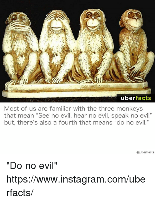 """see no evil: uber  facts  Most of us are familiar With the three monkeys  that mean """"See no evil, hear no evil, speak no evil""""  but, there's also a fourth that means """"do no evil.""""  @UberFacts """"Do no evil"""" https://www.instagram.com/uberfacts/"""
