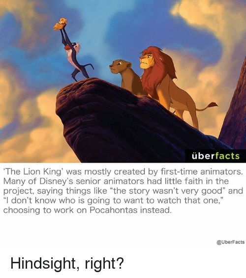 "Memes, The Lion King, and Lion: uber  facts  ""The Lion King was mostly created by first-time animators.  Many of Disney's senior animators had little faith in the  project, saying things like ""the story wasn't very good"" and  ""I don't know who is going to want to watch that one,""  choosing to work on Pocahontas instead  @UberFacts Hindsight, right?"