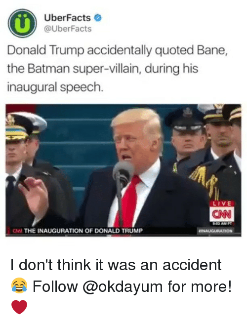 Inauguration Of Donald Trump: Uber Facts  @Uber Facts  Donald Trump accidentally quoted Bane,  the Batman super-villain, during his  inaugural speech  IVE  CNN  ON THE INAUGURATION OF DONALD TRUMP  EINAUGURATION I don't think it was an accident 😂 Follow @okdayum for more! ❤️