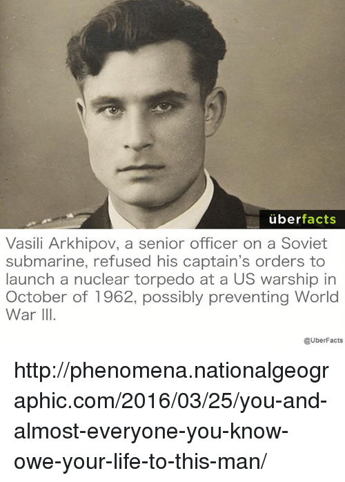 Vasili Arkhipov: uber  facts  Vasili Arkhipov, a senior officer on a Soviet  submarine, refused his captain's orders to  launch a nuclear torpedo at a US warship in  October of 1962, possibly preventing World  War III  @UberFacts http://phenomena.nationalgeographic.com/2016/03/25/you-and-almost-everyone-you-know-owe-your-life-to-this-man/