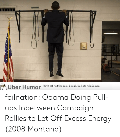 Obama: Uber Humor  2013, still no flying cars. Instead, blankets with sleeves. failnation:  Obama Doing Pull-ups Inbetween Campaign Rallies to Let Off Excess Energy (2008 Montana)