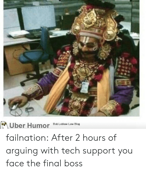 Final boss: Uber Humor  Bob Loblaw Law Blog failnation:  After 2 hours of arguing with tech support you face the final boss