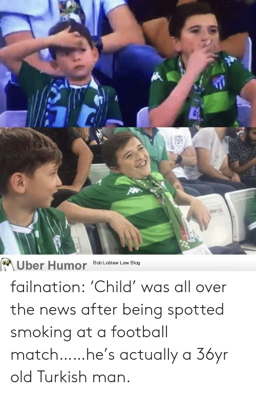 Spotted: Uber Humor failnation:  'Child' was all over the news after being spotted smoking at a football match……he's actually a 36yr old Turkish man.