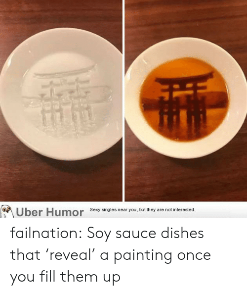 Sexy, Tumblr, and Uber: Uber Humor  Sexy singles near you, but they are not interested. failnation:  Soy sauce dishes that 'reveal' a painting once you fill them up