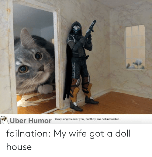 uber humor: Uber Humor  Sexy singles near you, but they are not interested. failnation:  My wife got a doll house