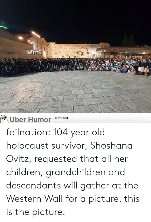 Children, Tumblr, and Uber: Uber Humor  Steve holt! failnation:  104 year old holocaust survivor, Shoshana Ovitz, requested that all her children, grandchildren and descendants will gather at the Western Wall for a picture. this is the picture.