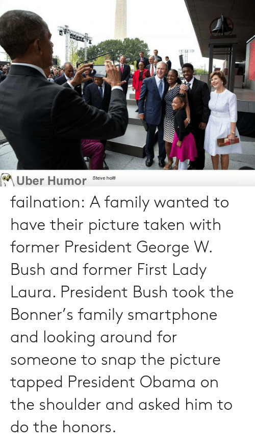 Family, George W. Bush, and Obama: Uber Humor  Steve holt! failnation:  A family wanted to have their picture taken with former President George W. Bush and former First Lady Laura. President Bush took the Bonner's family smartphone and looking around for someone to snap the picture tapped President Obama on the shoulder and asked him to do the honors.