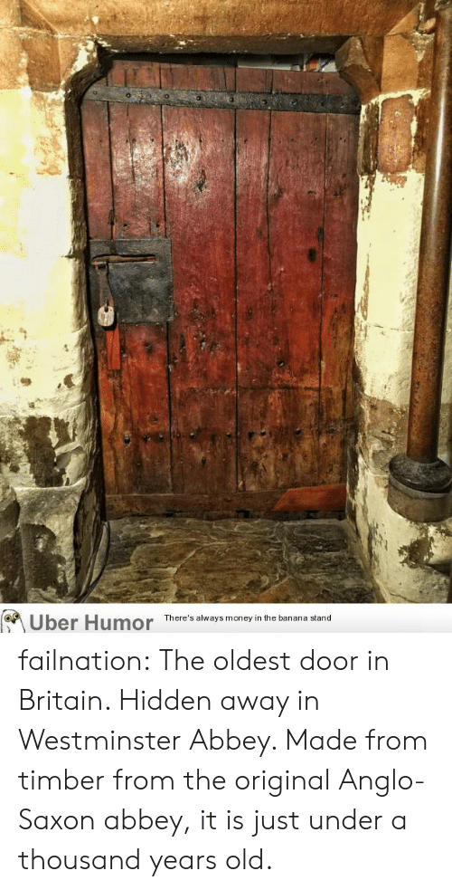 uber humor: Uber Humor  There's always money in the banana stand failnation:  The oldest door in Britain. Hidden away in Westminster Abbey. Made from timber from the original Anglo-Saxon abbey, it is just under a thousand years old.