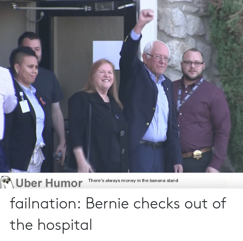 Checks: Uber Humor  There's always money in the banana stand failnation:  Bernie checks out of the hospital