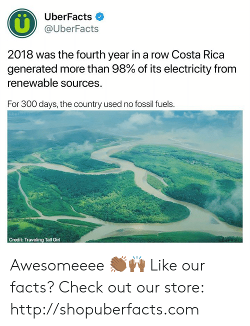 Facts, Memes, and Costa Rica: UberFacts  @UberFacts  2018 was the fourth year in a row Costa Rica  generated more than 98% of its electricity from  renewable sources.  For 300 days, the country used no fossil fuels.  Credit: Traveling Tall Girl Awesomeeee 👏🏾🙌🏾  Like our facts? Check out our store: http://shopuberfacts.com