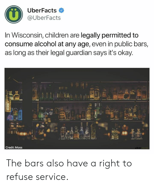 Wisconsin: UberFacts  @UberFacts  In Wisconsin, children are legally permitted to  consume alcohol at any age, even in public bars,  as long as their legal guardian says it's okay  60  Credit: Moss The bars also have a right to refuse service.