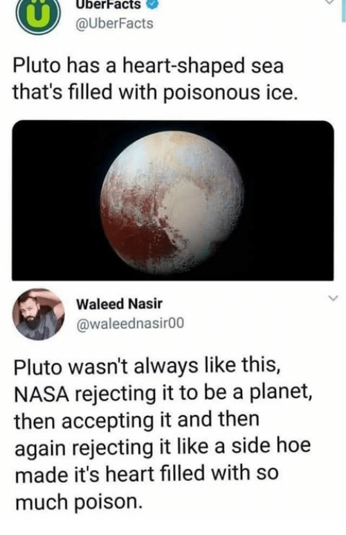 Dank, Hoe, and Nasa: UberFacts  @UberFacts  Pluto has a heart-shaped sea  that's filled with poisonous ice.  Waleed Nasir  @waleednasir00  Pluto wasn't always like this,  NASA rejecting it to be a planet,  then accepting it and then  again rejecting it like a side hoe  made it's heart filled with so  much poison.