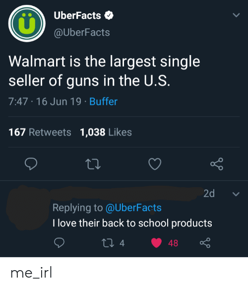 Guns, Love, and School: UberFacts  @UberFacts  Walmart is the largest single  seller of guns in the U.S.  7:47 16 Jun 19 Buffer  167 Retweets  1,038 Likes  Lo  2d  Replying to @UberFacts  T love their back to school products  ti 4  48 me_irl