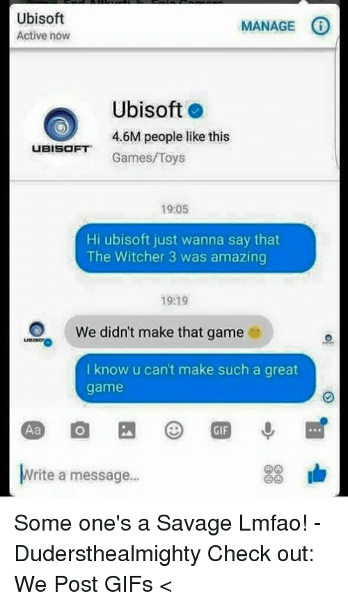 Memes, Savage, and Ubisoft: Ubisoft  MANAGE  Active now  Ubisoft  4.6M people like this  UBISOFT  Games/Toys  19:05  Hi ubisoft just wanna say that  The Witcher 3 was amazing  1919  O We didn't make that game  e  I know u can't make such a great  game  83 lb  Write a message... Some one's a Savage Lmfao! -Dudersthealmighty  Check out: We Post GIFs <