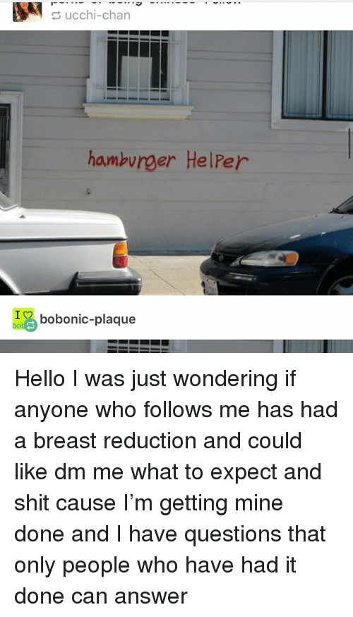 Hello, Ironic, and Shit: ucchi-chan  hambvrger HelPer  bobonic-plaque Hello I was just wondering if anyone who follows me has had a breast reduction and could like dm me what to expect and shit cause I'm getting mine done and I have questions that only people who have had it done can answer