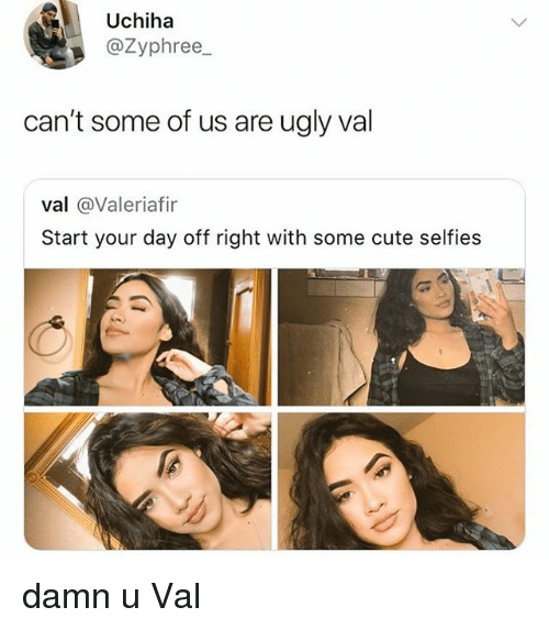 Cute, Ugly, and Relatable: Uchiha  @Zyphree_  can't some of us are ugly val  val @Valeriafir  Start your day off right with some cute selfies damn u Val
