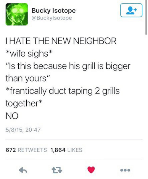 """Wife, New, and Isotope: ucky Isotope  @Buckylsotope  HATE THE NEW NEIGHBOR  *wife sighs*  """"Is this because his grill is bigger  than yours""""  *frantically duct taping 2 grills  together*  NO  5/8/15, 20:47  672 RETWEETS 1,864 LIKES"""