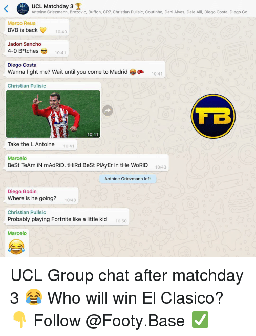 Diego Costa, Group Chat, and Memes: UCL Matchday 3  Antoine Griezmann, Brozovic, Buffon, CR7, Christian Pulisic, Coutinho, Dani Alves, Dele Alli, Diego Costa, Diego Go..  Marco Reus  BVB is back  10:40  Jadon Sancho  4-0 B*tches10:4  Diego Costa  Wanna fight me? Wait until you come to Madrid  Christian Pulisic  10:41  Trade  Plussoo  10:41  Take the L Antoine  10:41  Marcelo  BeSt TeAm iN mAdRiD. tHiRd BeSt PlAyEr In tHe WoRID 10:43  Antoine Griezmann left  Diego Godin  Where is he going?  Christian Pulisic  Probably playing Fortnite like a little kid  Marcelo  10:48  10:50 UCL Group chat after matchday 3 😂 Who will win El Clasico? 👇 Follow @Footy.Base ✅