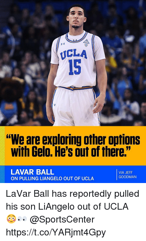 """SportsCenter, Ucla, and Via: UCLA  15  """"We are exploring other options  with Gelo. He's out of there.""""  LAVAR BALL  ON PULLING LIANGELO OUT OF UCLA  VIA JEFF  GOODMAN LaVar Ball has reportedly pulled his son LiAngelo out of UCLA 😳👀 @SportsCenter https://t.co/YARjmt4Gpy"""