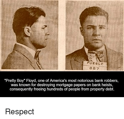 "Memes, Respect, and Bank: UEBLC  887  ""Pretty Boy"" Floyd, one of America's most notorious bank robbers,  was known for destroying mortgage papers on bank heists,  consequently freeing hundreds of people from property debt. Respect"
