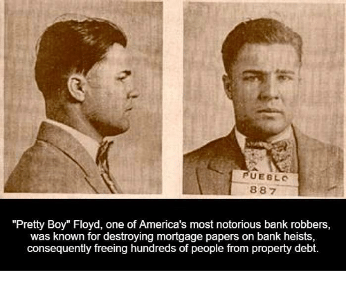 "Pretty Boy: UEBLO  887  ""Pretty Boy"" Floyd, one of America's most notorious bank robbers,  was known for destroying mortgage papers on bank heists,  consequently freeing hundreds of people from property debt"